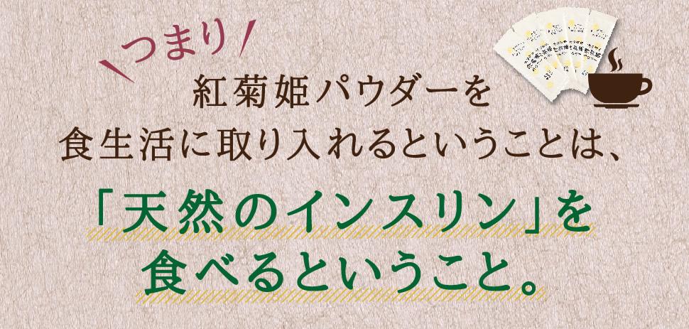 つまり紅菊姫パウダーを食生活に取り入れるということは、「天然のインスリン」を食べるということ。