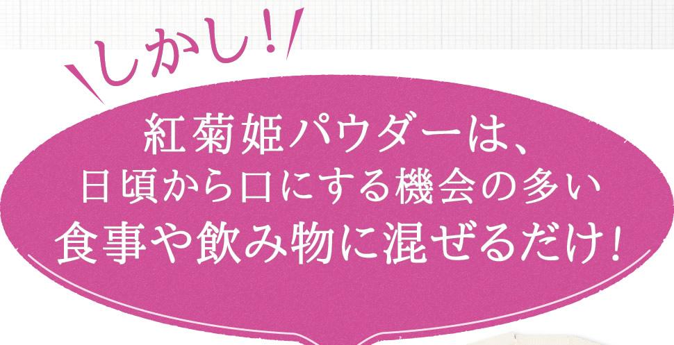 しかし!紅菊姫パウダーは、日頃から口にする機会の多い食事や飲み物に混ぜるだけ!