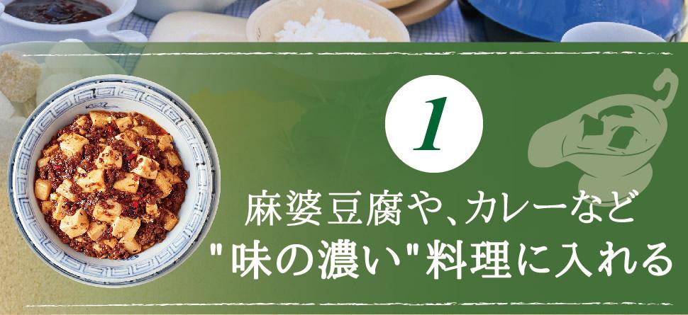 麻婆豆腐や、カレーなど味の濃い料理に入れる