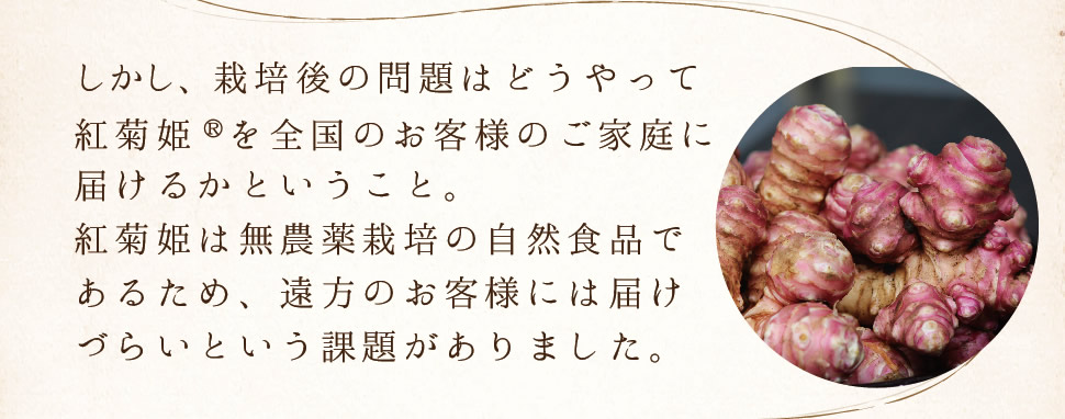 しかし、栽培後の問題はどうやって紅菊姫®を全国のお客様のご家庭に届けるかということ。紅菊姫は無農薬栽培の自然食品であるため、遠方のお客様には届けづらいという課題がありました。